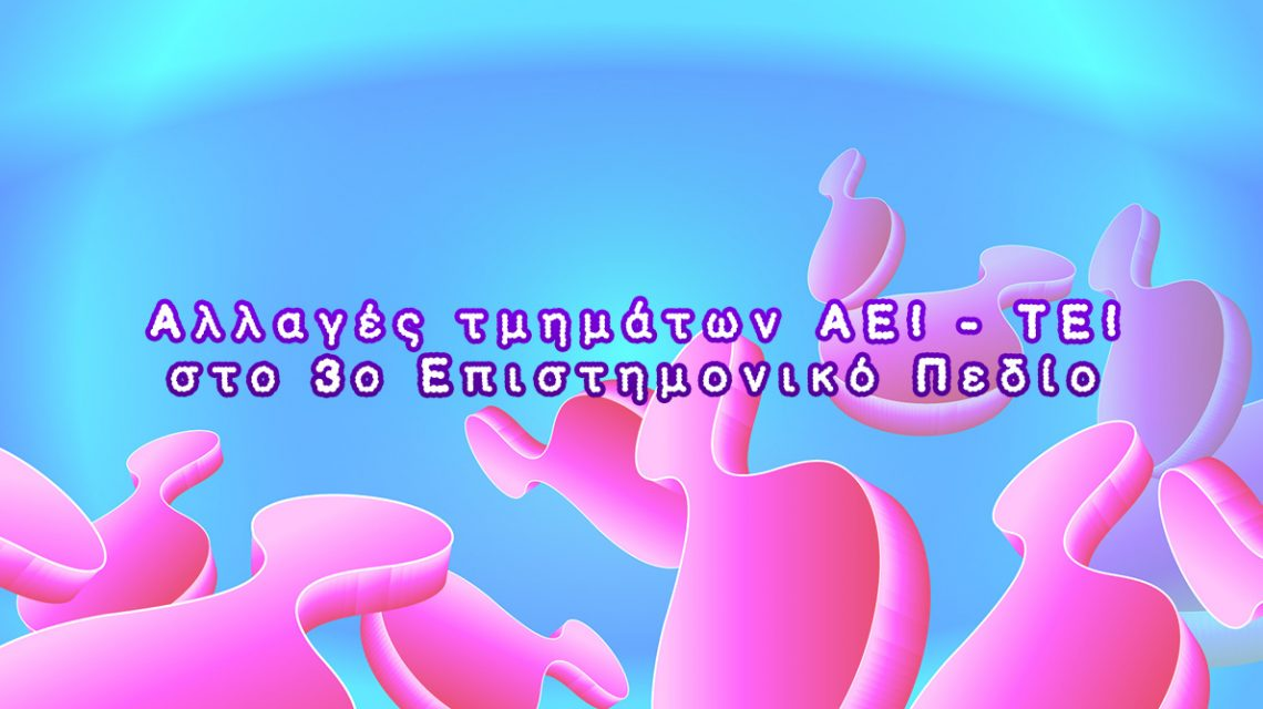 Αλλαγές τμημάτων ΑΕΙ - ΤΕΙ στo 3o Επιστημονικό Πεδίο | Biology.gr